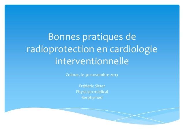 Bonnes pratiques de radioprotection en cardiologie interventionnelle Colmar, le 30 novembre 2013 Frédéric Sitter Physicien...