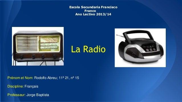Escola Secundaria Francisco Franco Ano Lectivo 2013/14 La Radio Prénom et Nom: Rodolfo Abreu; 11º 21, nº 15 Discipline: Fr...