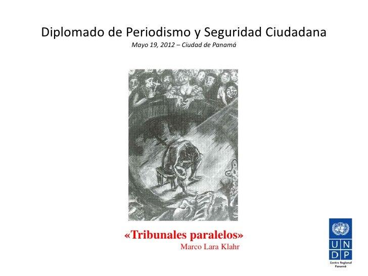 Diplomado de Periodismo y Seguridad Ciudadana              Mayo 19, 2012 – Ciudad de Panamá             «Tribunales parale...
