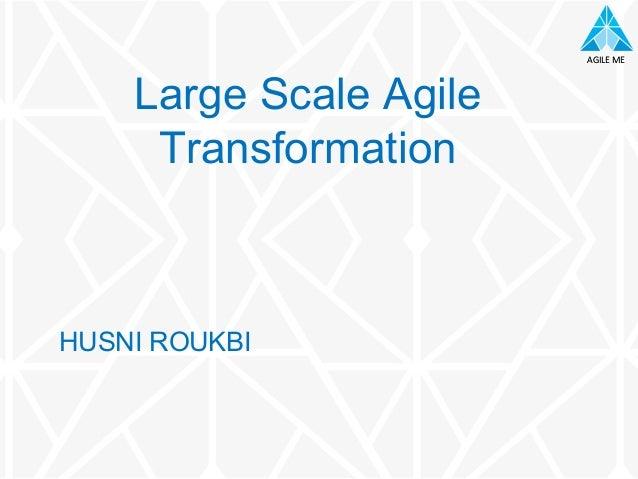 AGILE ME AGILE ME HUSNI ROUKBI Large Scale Agile Transformation