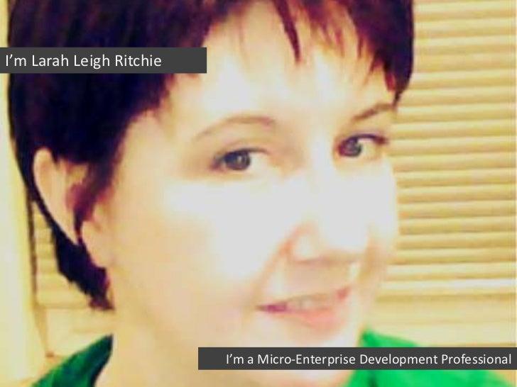 I'm Larah Leigh Ritchie                          I'm a Micro-Enterprise Development Professional