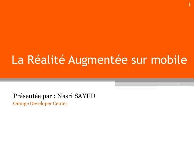 1  La Réalité Augmentée sur mobile Présentée par : Nasri SAYED Orange Developer Center
