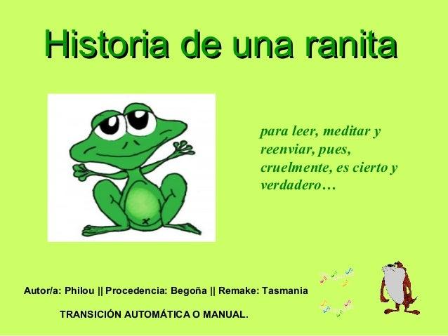Historia de una ranitaHistoria de una ranita para leer, meditar y reenviar, pues, cruelmente, es cierto y verdadero… Autor...