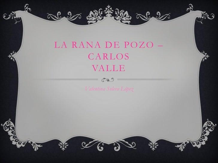 LA RANA DE POZO –     CARLOS      VALLE    Valentina Solera López
