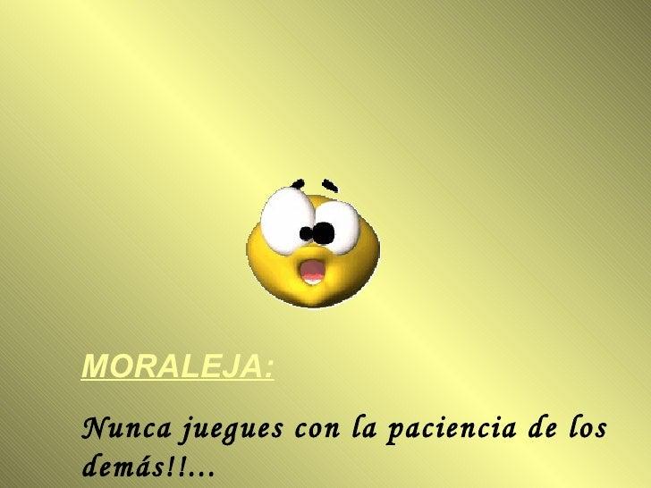 MORALEJA:   Nunca juegues con la paciencia de los demás!!...