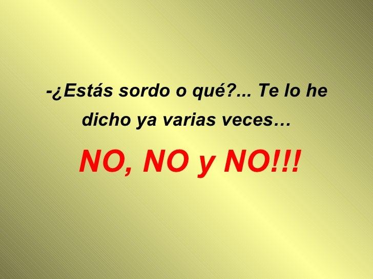 -¿Estás sordo o qué?... Te lo he dicho ya varias veces…  NO, NO y NO!!!