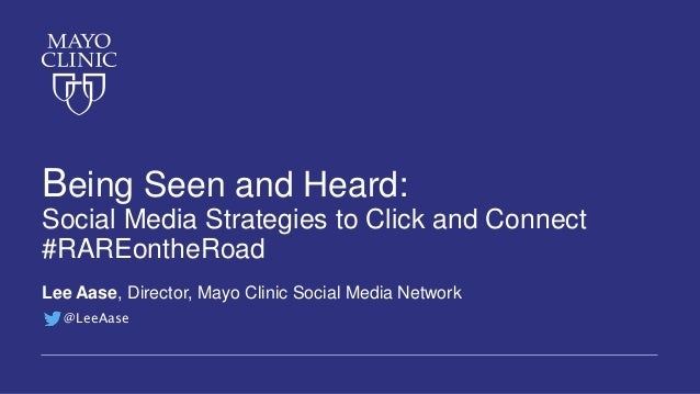 Being Seen and Heard: Social Media Strategies to Click and Connect #RAREontheRoad Lee Aase, Director, Mayo Clinic Social M...