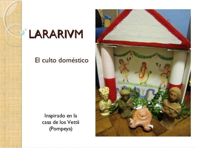 LARARIVMLARARIVM El culto doméstico Inspirado en la casa de los Vettii (Pompeya)