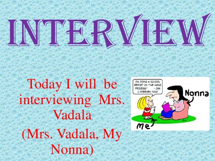 Interview  Today I will beinterviewing Mrs.      Vadala (Mrs. Vadala, My      Nonna)