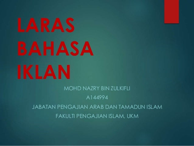 LARAS BAHASA IKLAN MOHD NAZRY BIN ZULKIFLI A144994 JABATAN PENGAJIAN ARAB DAN TAMADUN ISLAM FAKULTI PENGAJIAN ISLAM, UKM