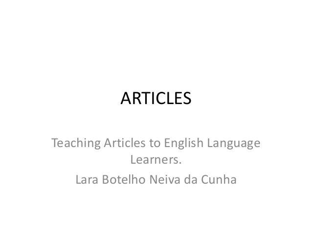 ARTICLESTeaching Articles to English Language              Learners.    Lara Botelho Neiva da Cunha