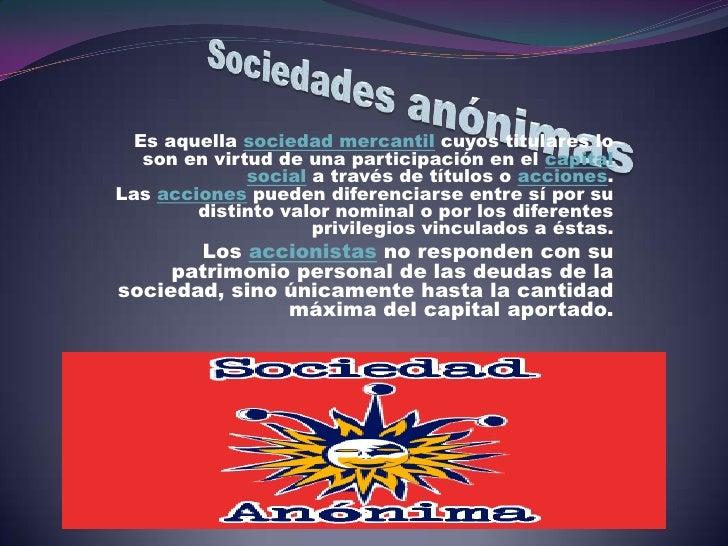 Es aquella sociedad mercantil cuyos titulares lo   son en virtud de una participación en el capital              social a ...