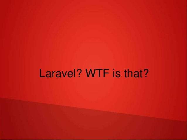 Laravel? WTF is that?