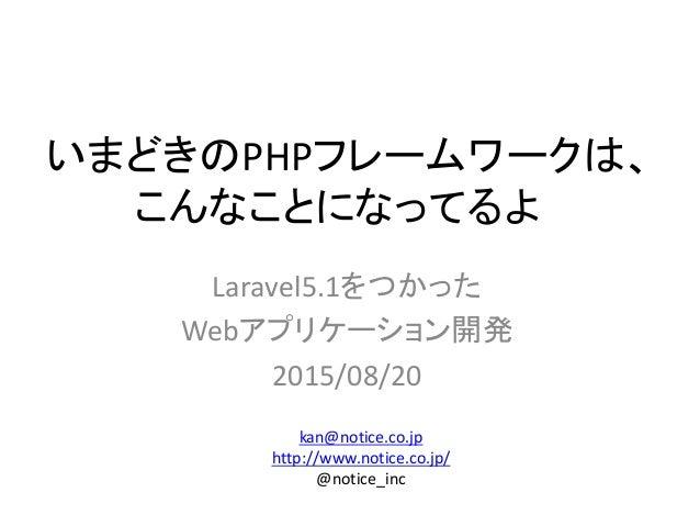 いまどきのPHPフレームワークは、 こんなことになってるよ Laravel5.1をつかった Webアプリケーション開発 2015/08/20 kan@notice.co.jp http://www.notice.co.jp/ @notice_i...