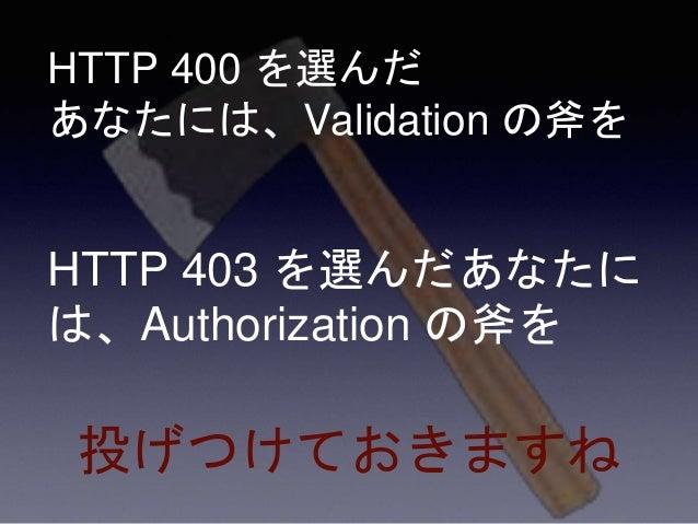 HTTP 400 を選んだ あなたには、Validation の斧を HTTP 403 を選んだあなたに は、Authorization の斧を 投げつけておきますね