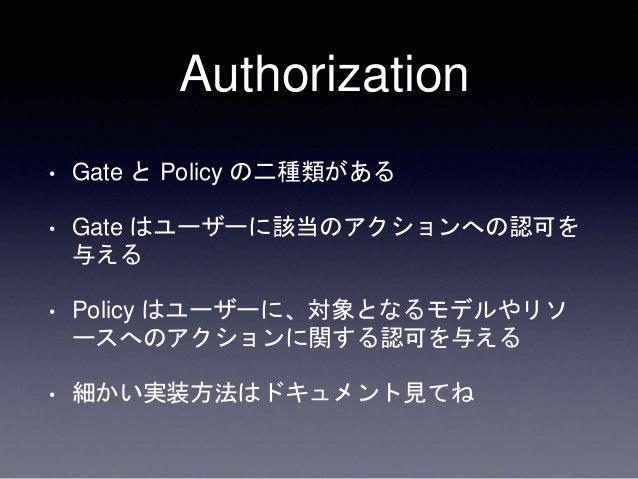 Authorization • Gate と Policy の二種類がある • Gate はユーザーに該当のアクションへの認可を 与える • Policy はユーザーに、対象となるモデルやリソ ースへのアクションに関する認可を与える • 細かい...
