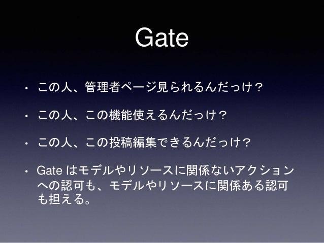 Gate • この人、管理者ページ見られるんだっけ? • この人、この機能使えるんだっけ? • この人、この投稿編集できるんだっけ? • Gate はモデルやリソースに関係ないアクション への認可も、モデルやリソースに関係ある認可 も担える。