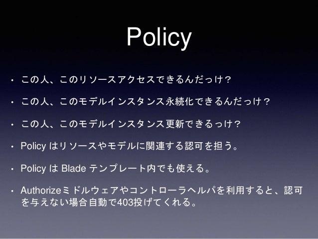 Policy • この人、このリソースアクセスできるんだっけ? • この人、このモデルインスタンス永続化できるんだっけ? • この人、このモデルインスタンス更新できるっけ? • Policy はリソースやモデルに関連する認可を担う。 • Pol...