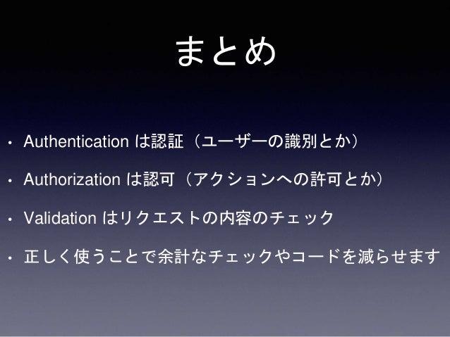 まとめ • Authentication は認証(ユーザーの識別とか) • Authorization は認可(アクションへの許可とか) • Validation はリクエストの内容のチェック • 正しく使うことで余計なチェックやコードを減らせ...