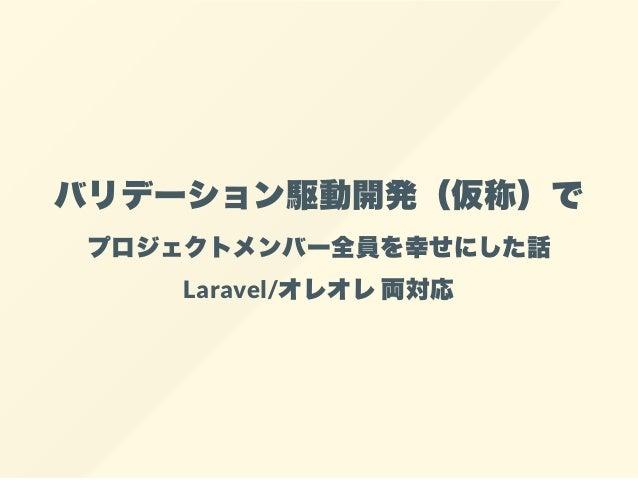 バリデーション駆動開発(仮称)で プロジェクトメンバー全員を幸せにした話 Laravel/オレオレ両対応