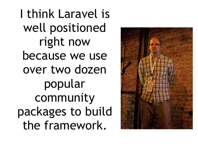 I think Laravel is well positioned right now because we use over two dozen popular community packages to build the framewo...