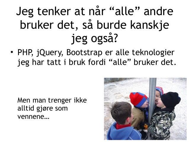 """Jeg tenker at når """"alle"""" andre bruker det, så burde kanskje jeg også? • PHP, jQuery, Bootstrap er alle teknologier jeg har..."""