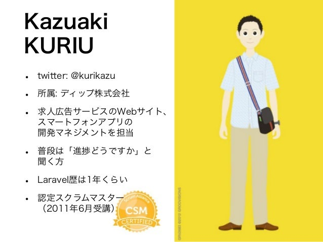 Kazuaki KURIU • twitter: @kurikazu • 所属: ディップ株式会社 • 求人広告サービスのWebサイト、 スマートフォンアプリの 開発マネジメントを担当 • 普段は「進捗どうですか」と 聞く方 • Laravel...