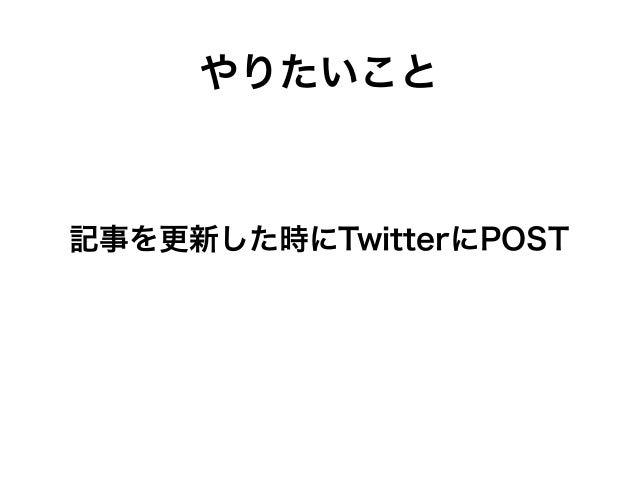 やりたいこと 記事を更新した時にTwitterにPOST
