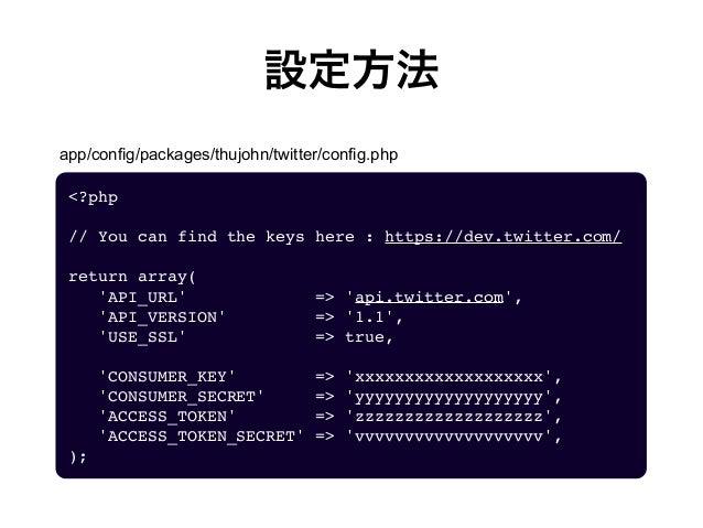 設定方法 <?php // You can find the keys here : https://dev.twitter.com/ return array(   'API_URL'       => 'api.twitte...