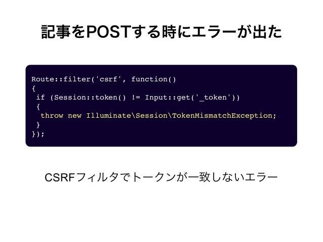 記事をPOSTする時にエラーが出た Route::filter('csrf', function() {  if (Session::token() != Input::get('_token'))  {  throw new Illu...