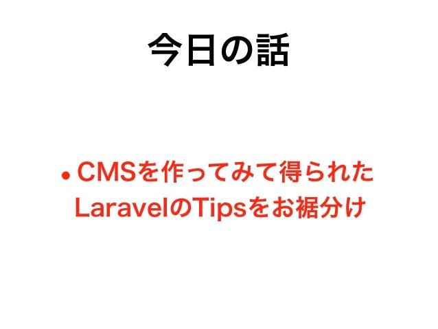 今日の話 •CMSを作ってみて得られた LaravelのTipsをお裾分け