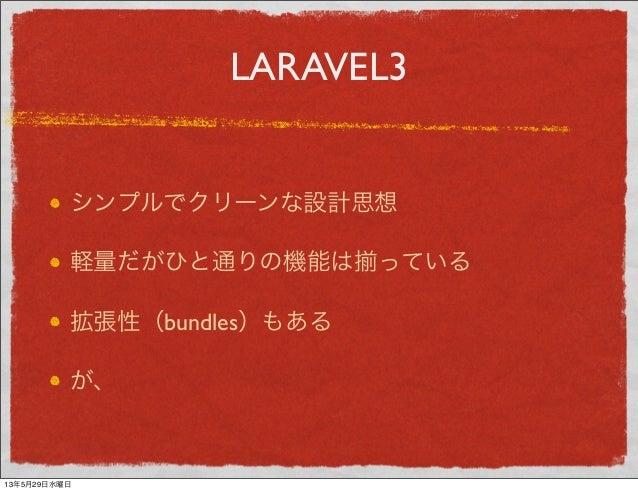 LARAVEL3シンプルでクリーンな設計思想軽量だがひと通りの機能は っている拡張性(bundles)もあるが、13年5月29日水曜日