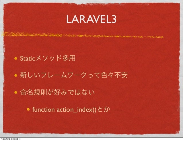 LARAVEL3Staticメソッド多用新しいフレームワークって色々不安命名規則が好みではないfunction action_index()とか13年5月29日水曜日
