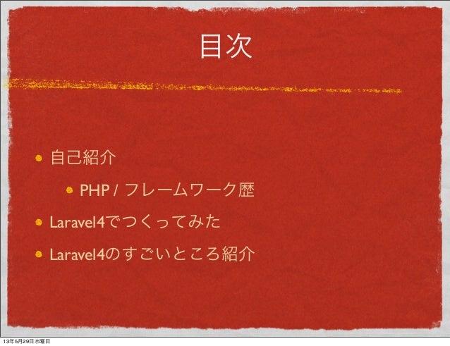 目次自己紹介PHP / フレームワーク歴Laravel4でつくってみたLaravel4のすごいところ紹介13年5月29日水曜日