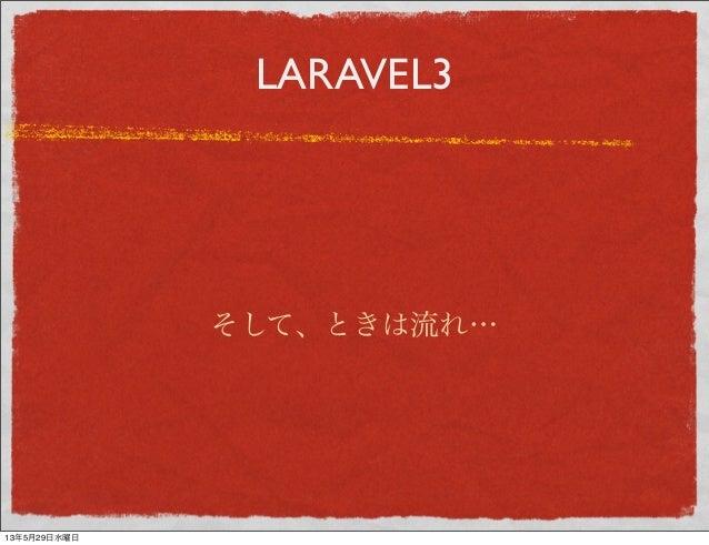 LARAVEL3そして、ときは流れ…13年5月29日水曜日