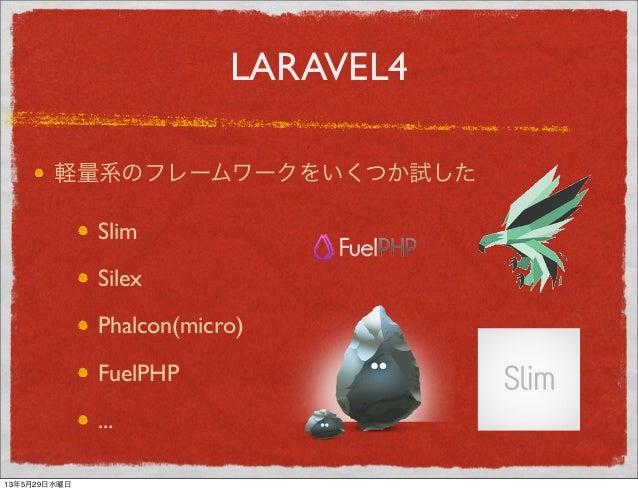 LARAVEL4軽量系のフレームワークをいくつか試したSlimSilexPhalcon(micro)FuelPHP...13年5月29日水曜日