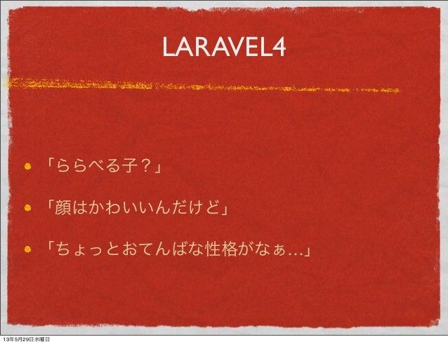 LARAVEL4「ららべる子?」「顔はかわいいんだけど」「ちょっとおてんばな性格がなぁ…」13年5月29日水曜日
