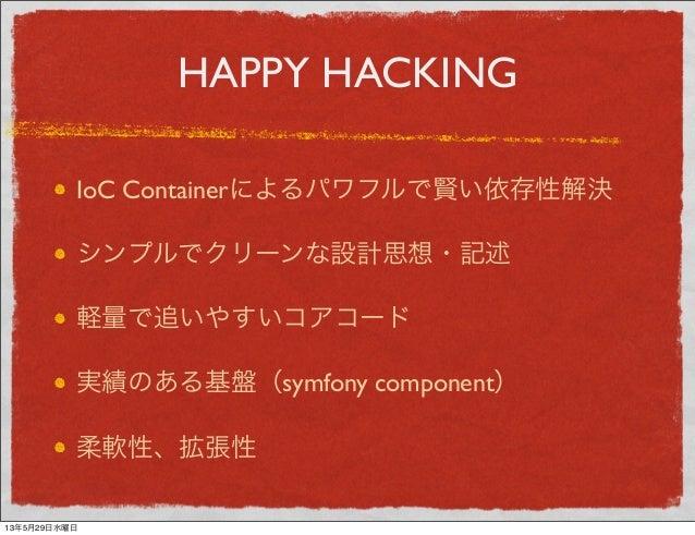 HAPPY HACKINGIoC Containerによるパワフルで賢い依存性解決シンプルでクリーンな設計思想・記述軽量で追いやすいコアコード実績のある基盤(symfony component)柔軟性、拡張性13年5月29日水曜日