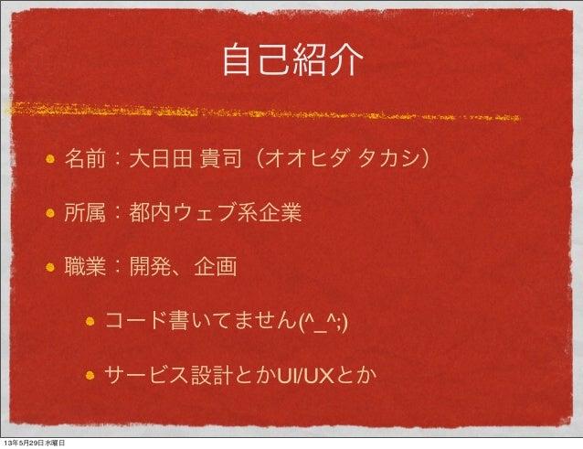 自己紹介名前:大日田 貴司(オオヒダ タカシ)所属:都内ウェブ系企業職業:開発、企画コード書いてません(^_^;)サービス設計とかUI/UXとか13年5月29日水曜日