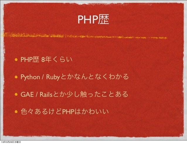 PHP歴PHP歴 8年くらいPython / RubyとかなんとなくわかるGAE / Railsとか少し触ったことある色々あるけどPHPはかわいい13年5月29日水曜日