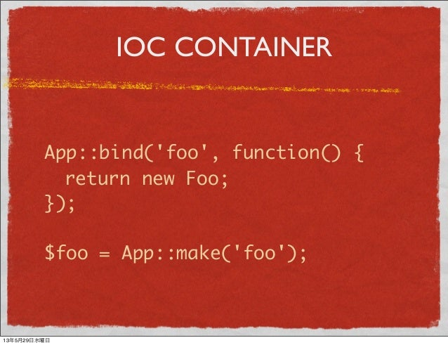 IOC CONTAINERApp::bind(foo, function() { return new Foo;});$foo = App::make(foo);13年5月29日水曜日