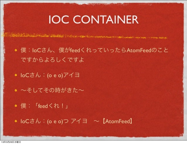 IOC CONTAINER僕:IoCさん、僕がfeedくれっていったらAtomFeedのことですからよろしくですよIoCさん:(o e o)アイヨ∼そしてその時がきた∼僕:「feedくれ!」IoCさん:(o e o)つ アイヨ∼【AtomFe...