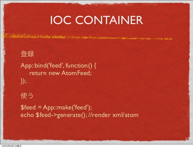IOC CONTAINER登録App::bind(feed, function() { return new AtomFeed;});使う$feed = App::make(feed);echo $feed->generate(); //re...