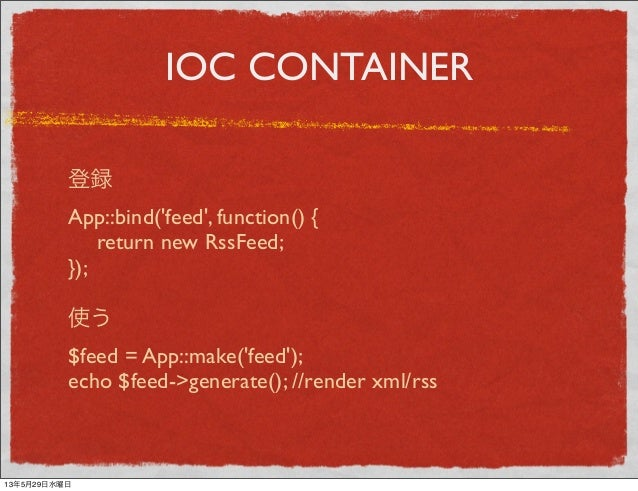 IOC CONTAINER登録App::bind(feed, function() { return new RssFeed;});使う$feed = App::make(feed);echo $feed->generate(); //ren...