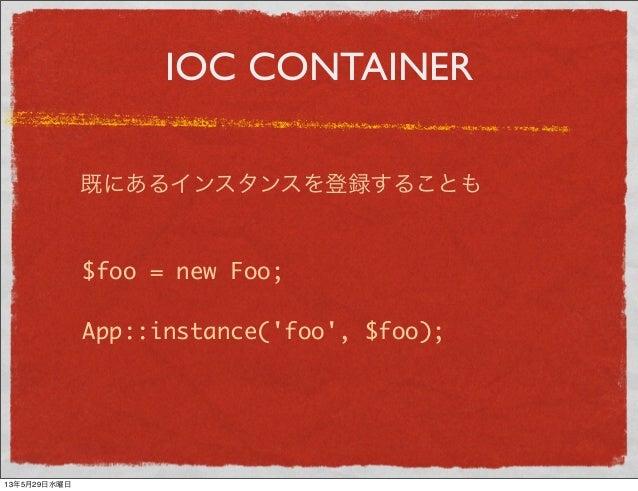 IOC CONTAINER既にあるインスタンスを登録することも$foo = new Foo;App::instance(foo, $foo);13年5月29日水曜日