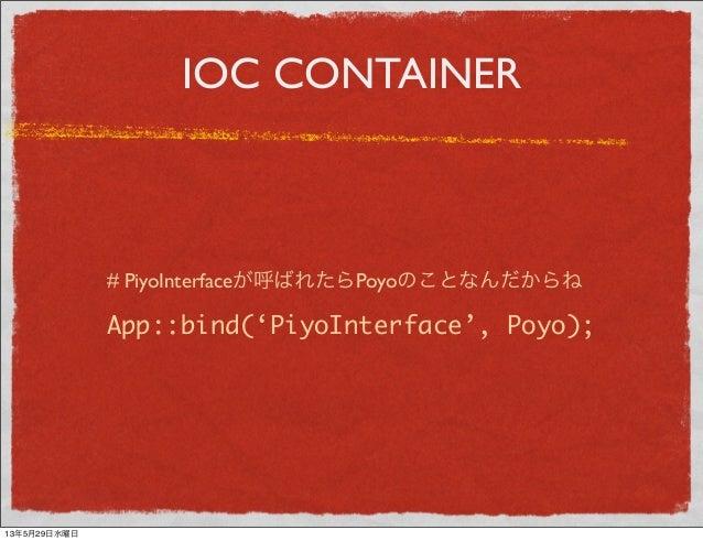 IOC CONTAINERApp::bind('PiyoInterface', Poyo);# PiyoInterfaceが呼ばれたらPoyoのことなんだからね13年5月29日水曜日