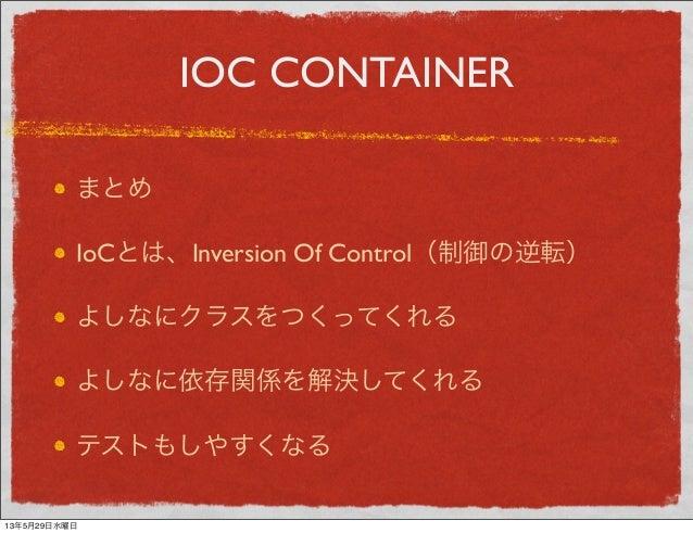 IOC CONTAINERまとめIoCとは、Inversion Of Control(制御の逆転)よしなにクラスをつくってくれるよしなに依存関係を解決してくれるテストもしやすくなる13年5月29日水曜日