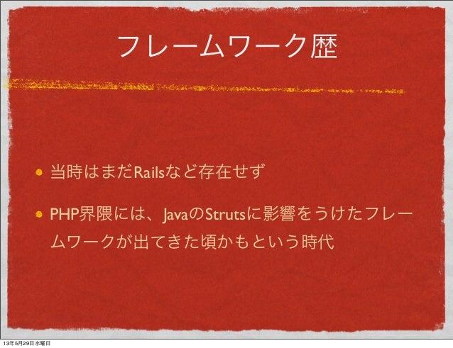 フレームワーク歴当時はまだRailsなど存在せずPHP界隈には、JavaのStrutsに影響をうけたフレームワークが出てきた頃かもという時代13年5月29日水曜日