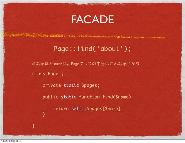 FACADEclass Page {private static $pages;public static function find($name){return self::$pages[$name];}}# なるほどstaticね。Page...
