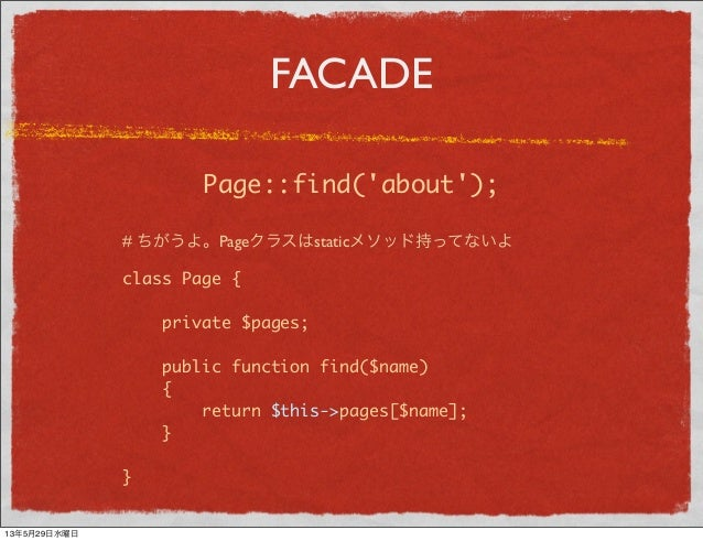 FACADEPage::find(about);class Page {private $pages;public function find($name){return $this->pages[$name];}}# ちがうよ。Pageクラス...